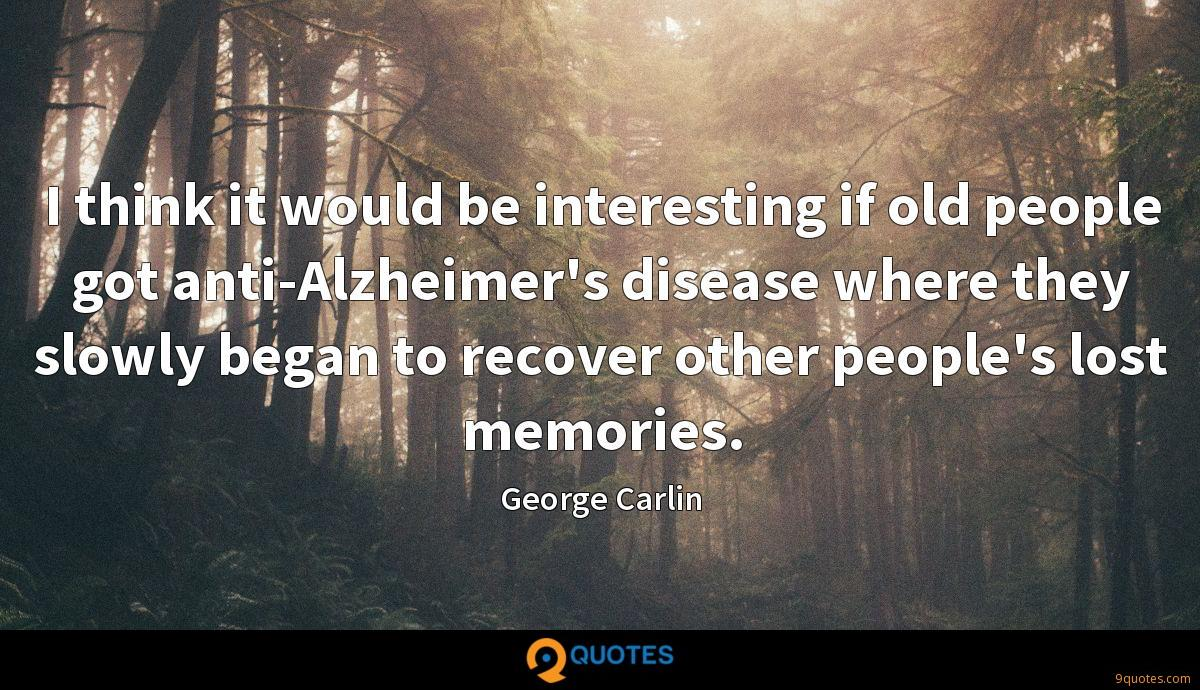 I think it would be interesting if old people got anti-Alzheimer's disease where they slowly began to recover other people's lost memories.