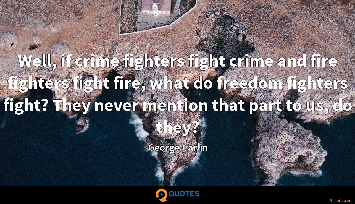 Well, if crime fighters fight crime and fire fighters fight fire, what do freedom fighters fight? They never mention that part to us, do they?