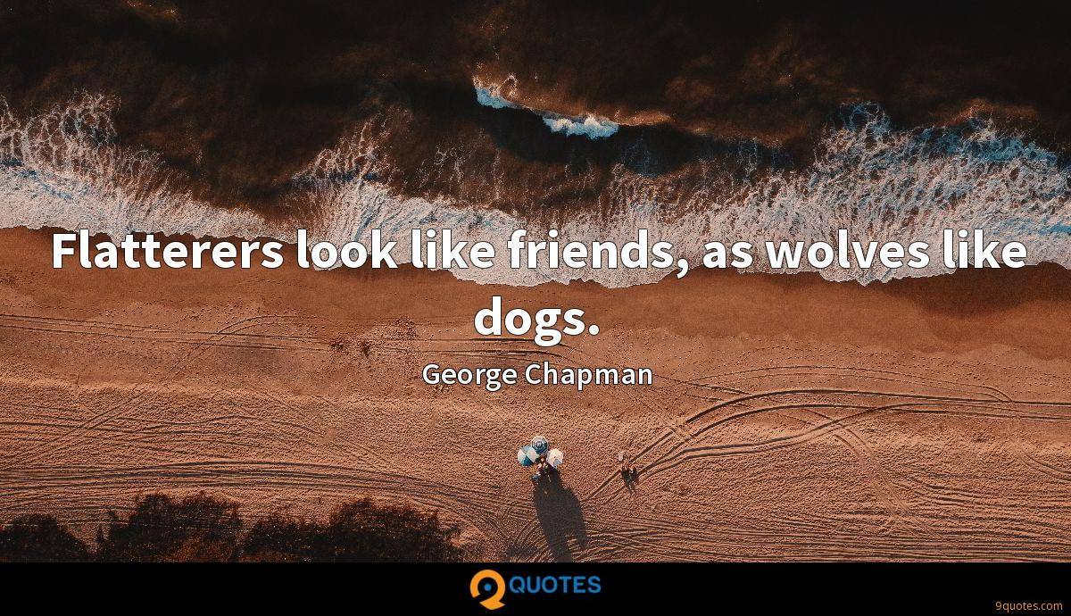 Flatterers look like friends, as wolves like dogs.