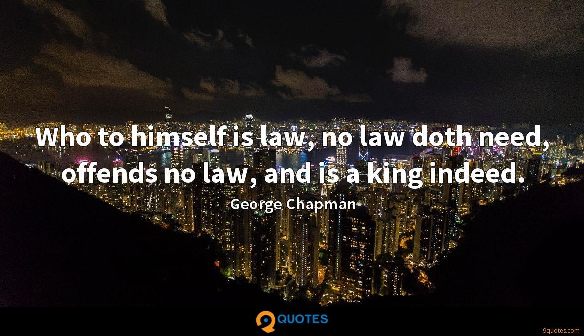Who to himself is law, no law doth need, offends no law, and is a king indeed.