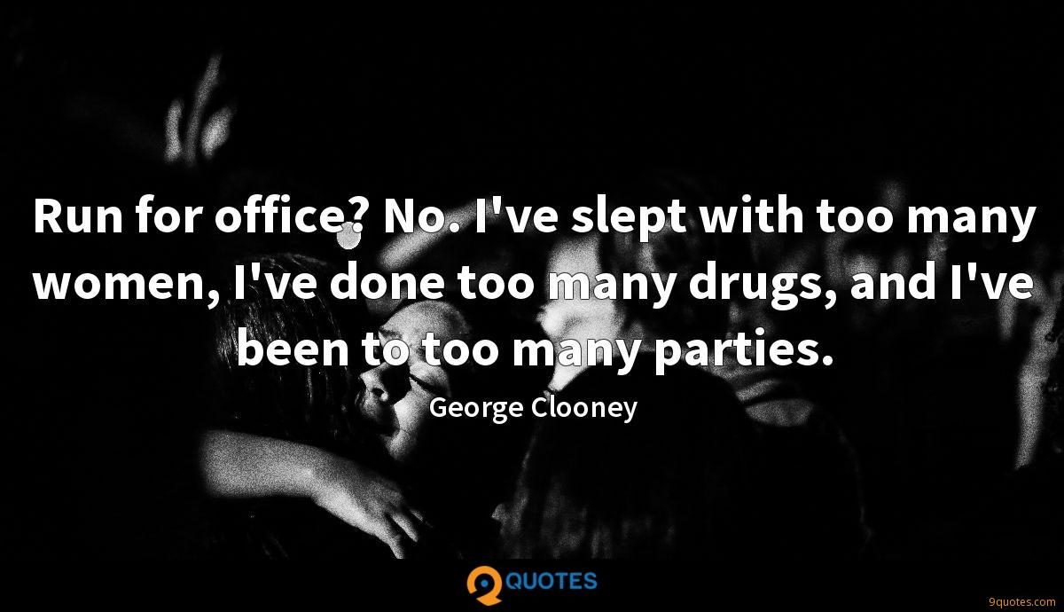 Run for office? No. I've slept with too many women, I've done too many drugs, and I've been to too many parties.