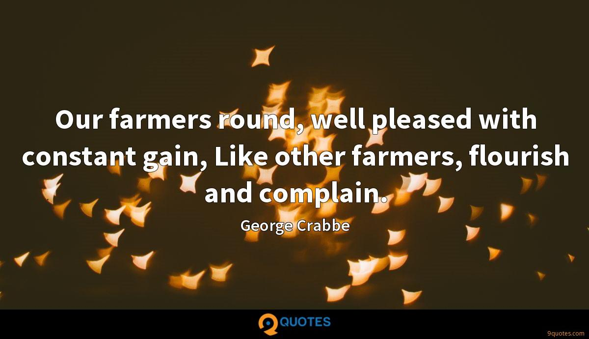 Our farmers round, well pleased with constant gain, Like other farmers, flourish and complain.