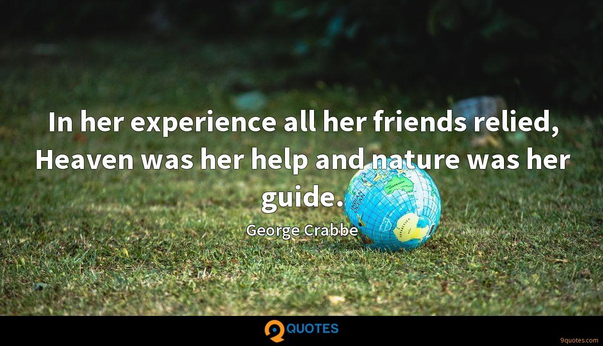 In her experience all her friends relied, Heaven was her help and nature was her guide.
