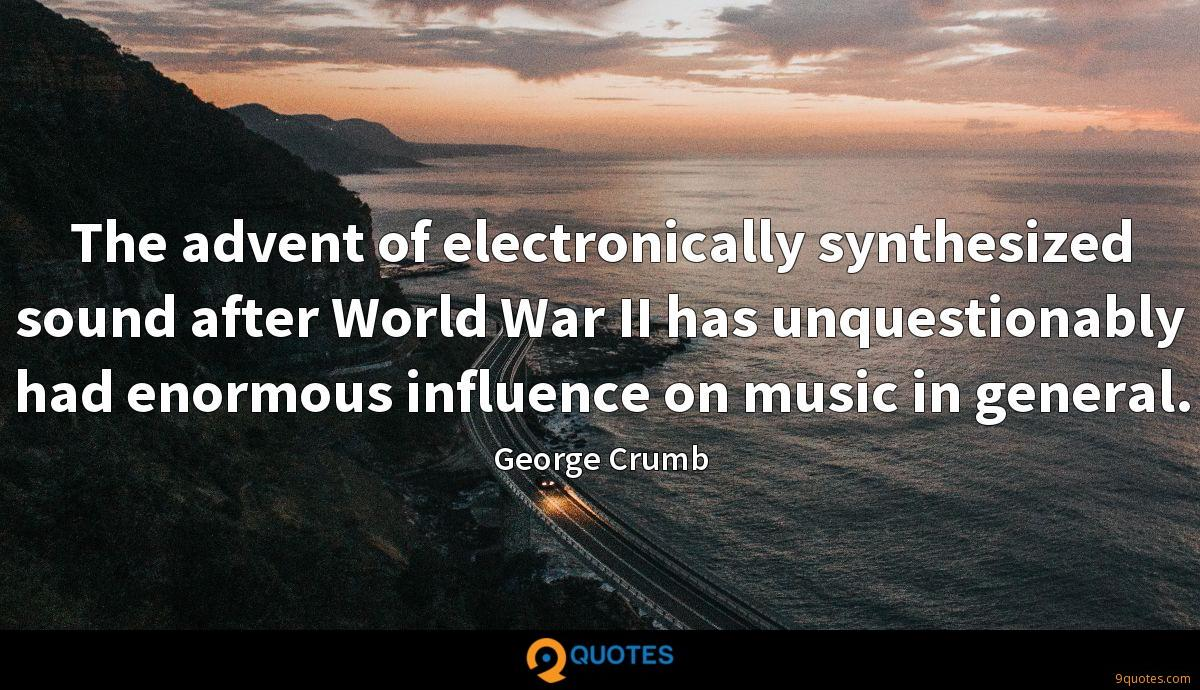 The advent of electronically synthesized sound after World War II has unquestionably had enormous influence on music in general.