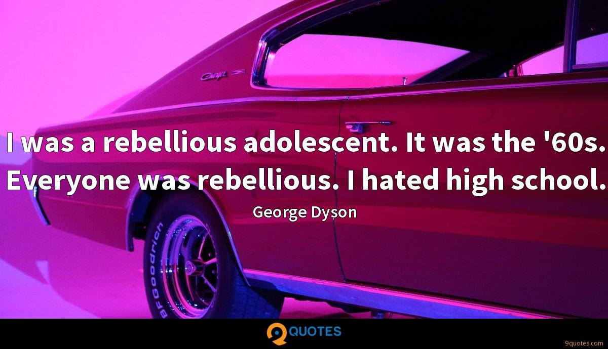 I was a rebellious adolescent. It was the '60s. Everyone was rebellious. I hated high school.