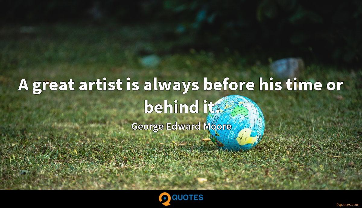 A great artist is always before his time or behind it.