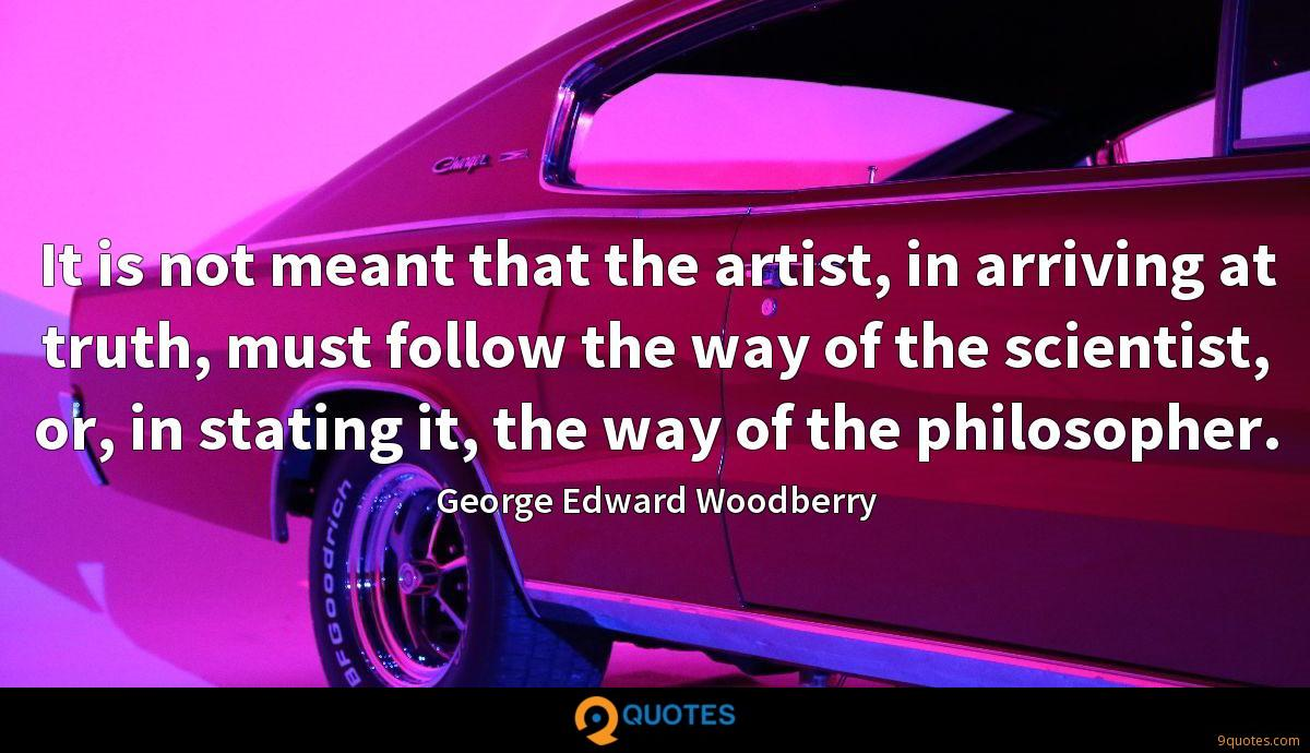 It is not meant that the artist, in arriving at truth, must follow the way of the scientist, or, in stating it, the way of the philosopher.