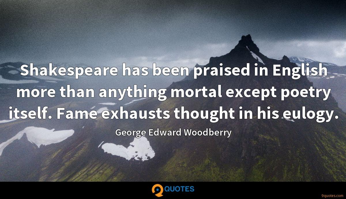 Shakespeare has been praised in English more than anything mortal except poetry itself. Fame exhausts thought in his eulogy.