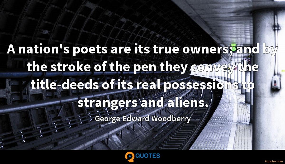 A nation's poets are its true owners; and by the stroke of the pen they convey the title-deeds of its real possessions to strangers and aliens.