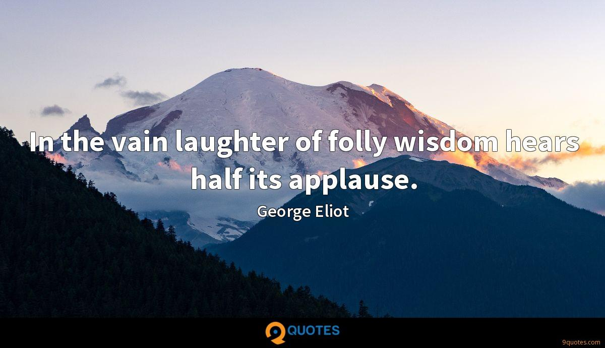 In the vain laughter of folly wisdom hears half its applause.