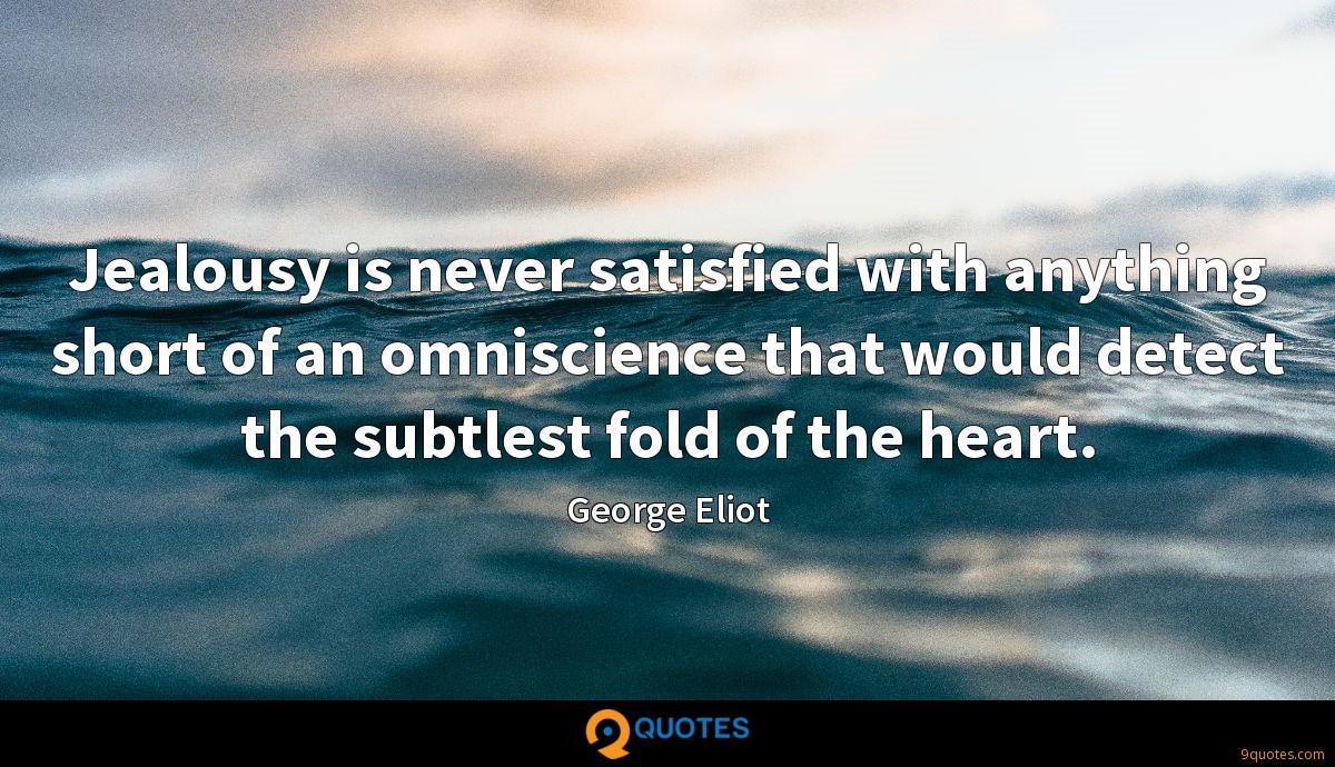 Jealousy is never satisfied with anything short of an omniscience that would detect the subtlest fold of the heart.