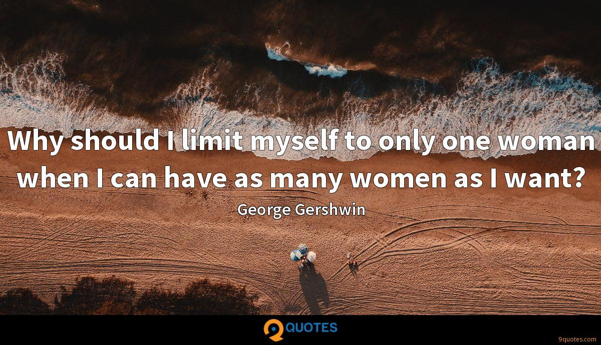Why should I limit myself to only one woman when I can have as many women as I want?