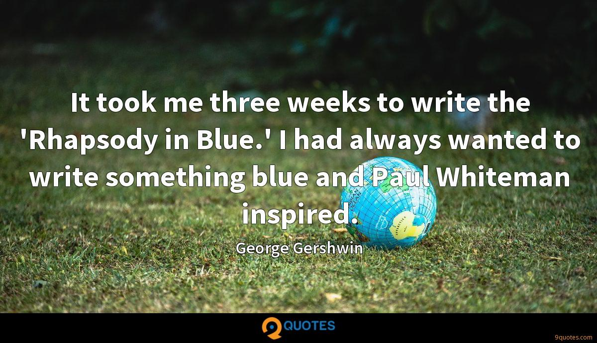 It took me three weeks to write the 'Rhapsody in Blue.' I had always wanted to write something blue and Paul Whiteman inspired.