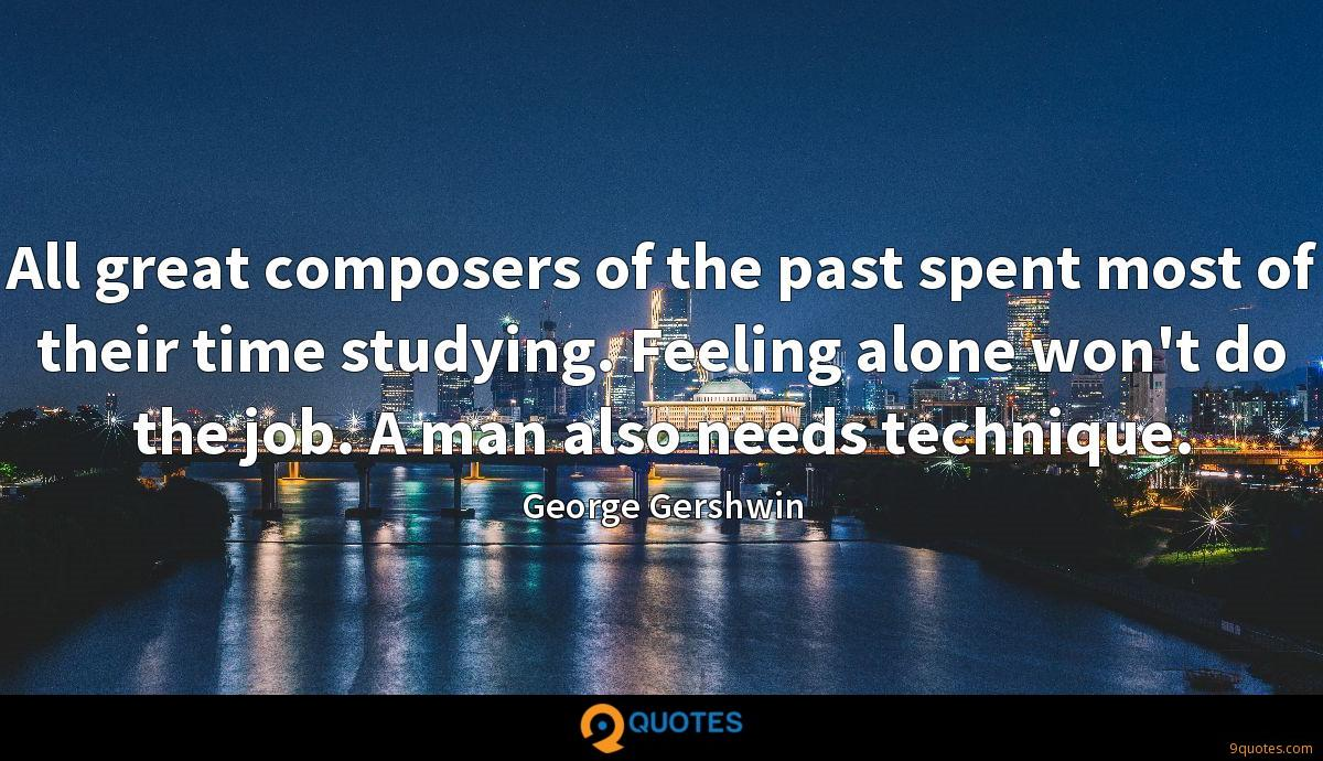 All great composers of the past spent most of their time studying. Feeling alone won't do the job. A man also needs technique.