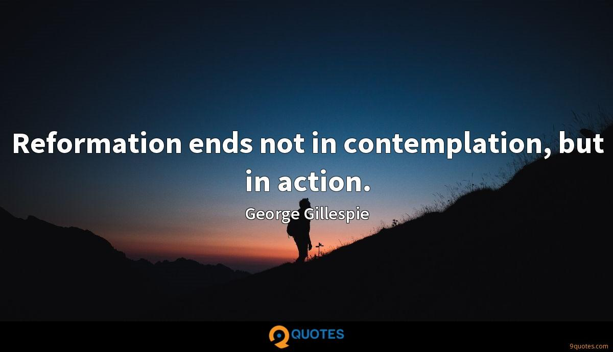 Reformation ends not in contemplation, but in action.