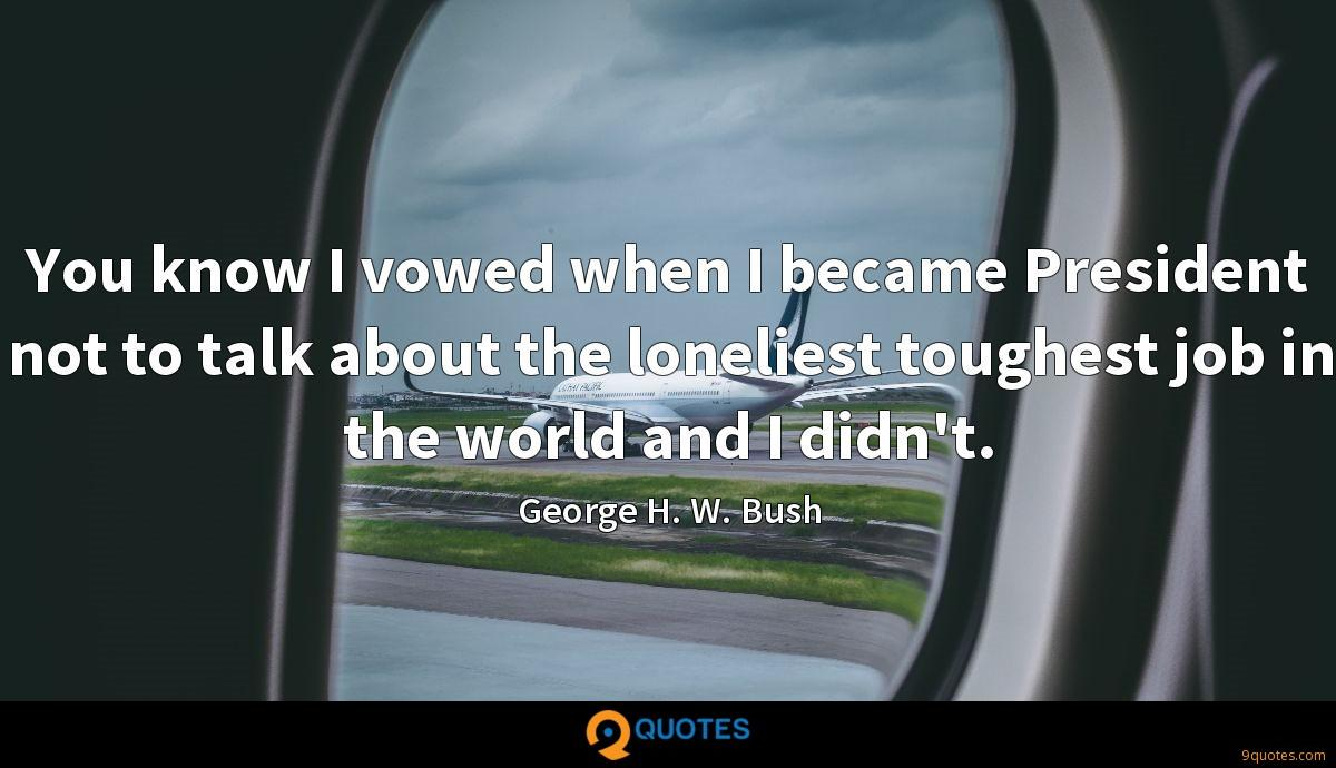 You know I vowed when I became President not to talk about the loneliest toughest job in the world and I didn't.