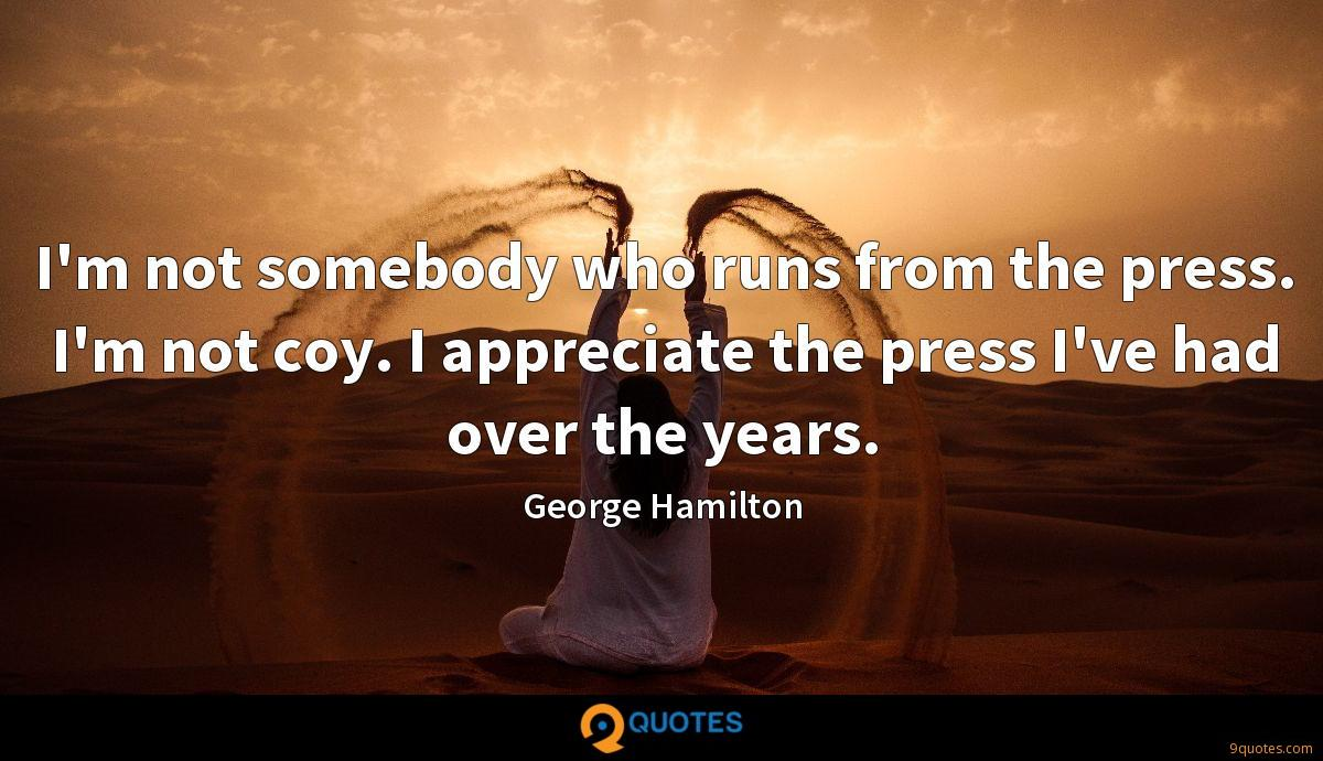 I'm not somebody who runs from the press. I'm not coy. I appreciate the press I've had over the years.
