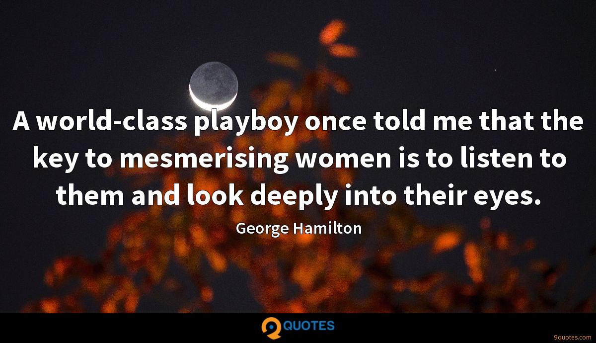 A world-class playboy once told me that the key to mesmerising women is to listen to them and look deeply into their eyes.