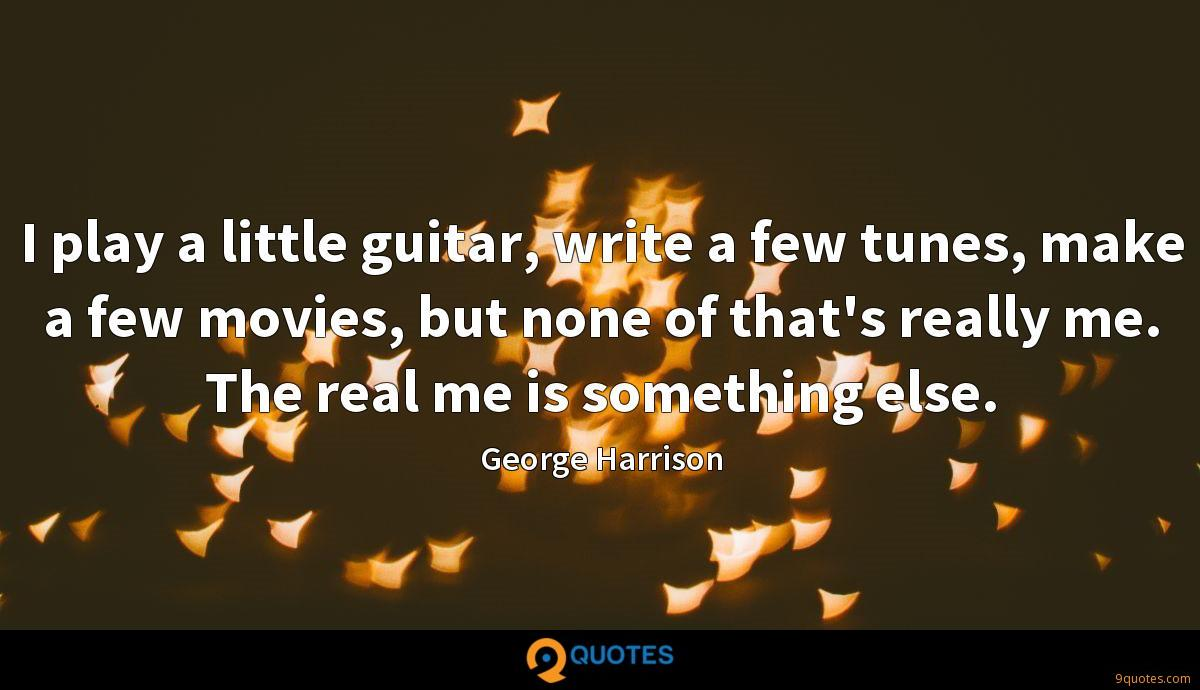 I play a little guitar, write a few tunes, make a few movies, but none of that's really me. The real me is something else.