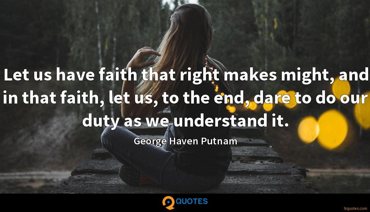 Let us have faith that right makes might, and in that faith, let us, to the end, dare to do our duty as we understand it.