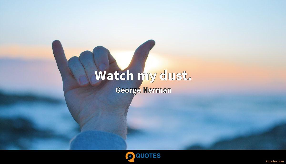 Watch my dust.