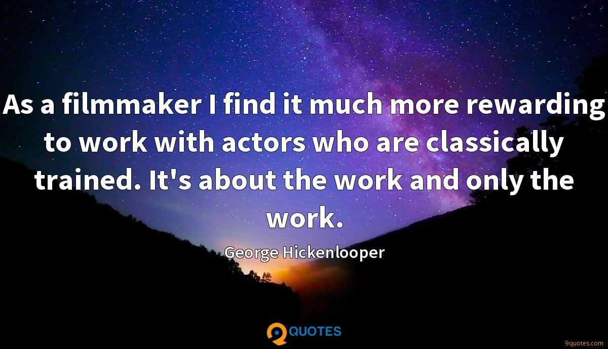 As a filmmaker I find it much more rewarding to work with actors who are classically trained. It's about the work and only the work.