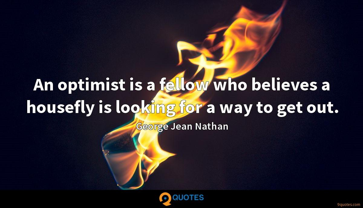 An optimist is a fellow who believes a housefly is looking for a way to get out.