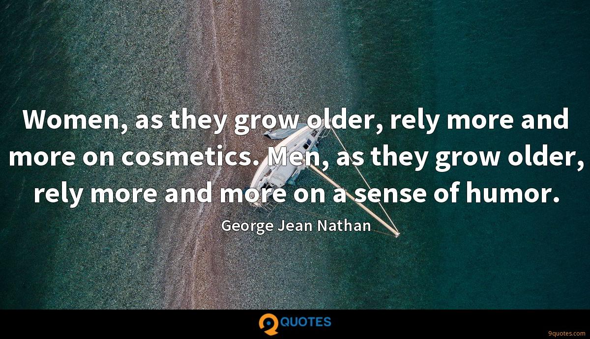Women, as they grow older, rely more and more on cosmetics. Men, as they grow older, rely more and more on a sense of humor.