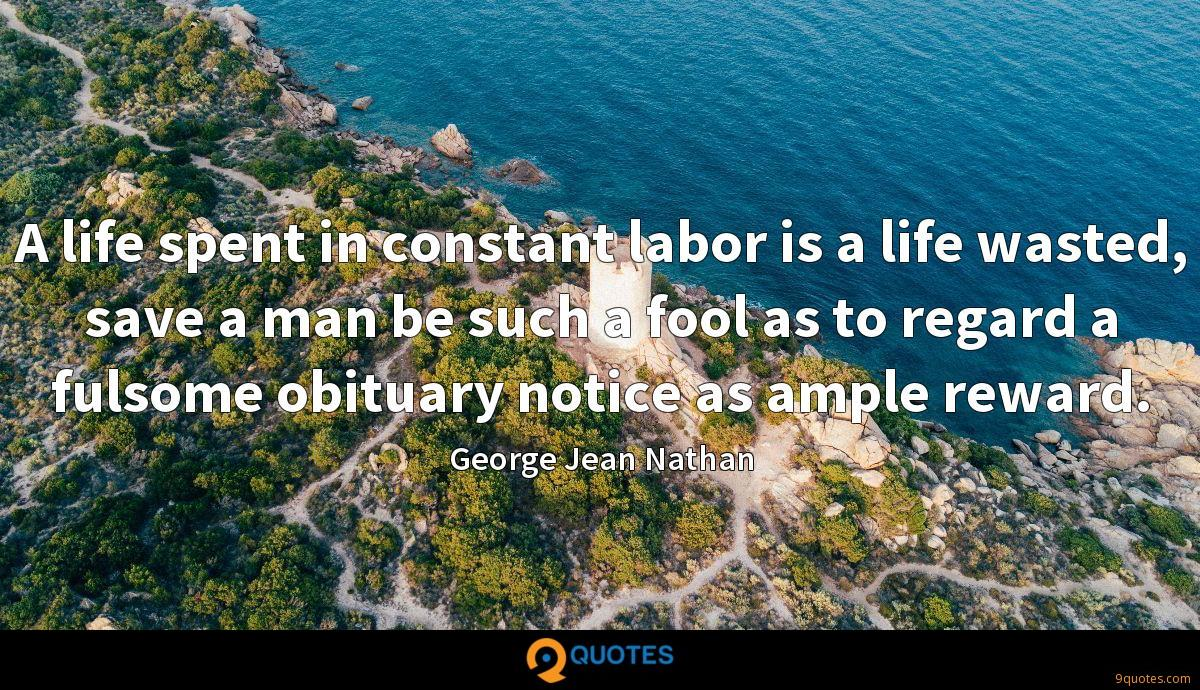A life spent in constant labor is a life wasted, save a man be such a fool as to regard a fulsome obituary notice as ample reward.