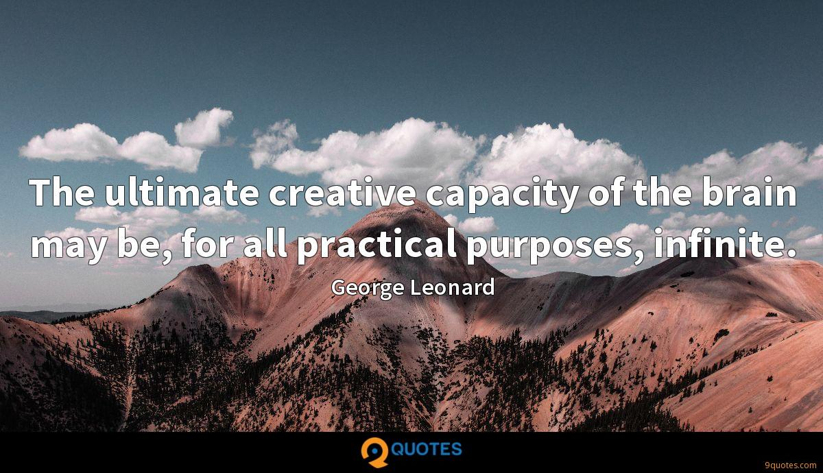 The ultimate creative capacity of the brain may be, for all practical purposes, infinite.