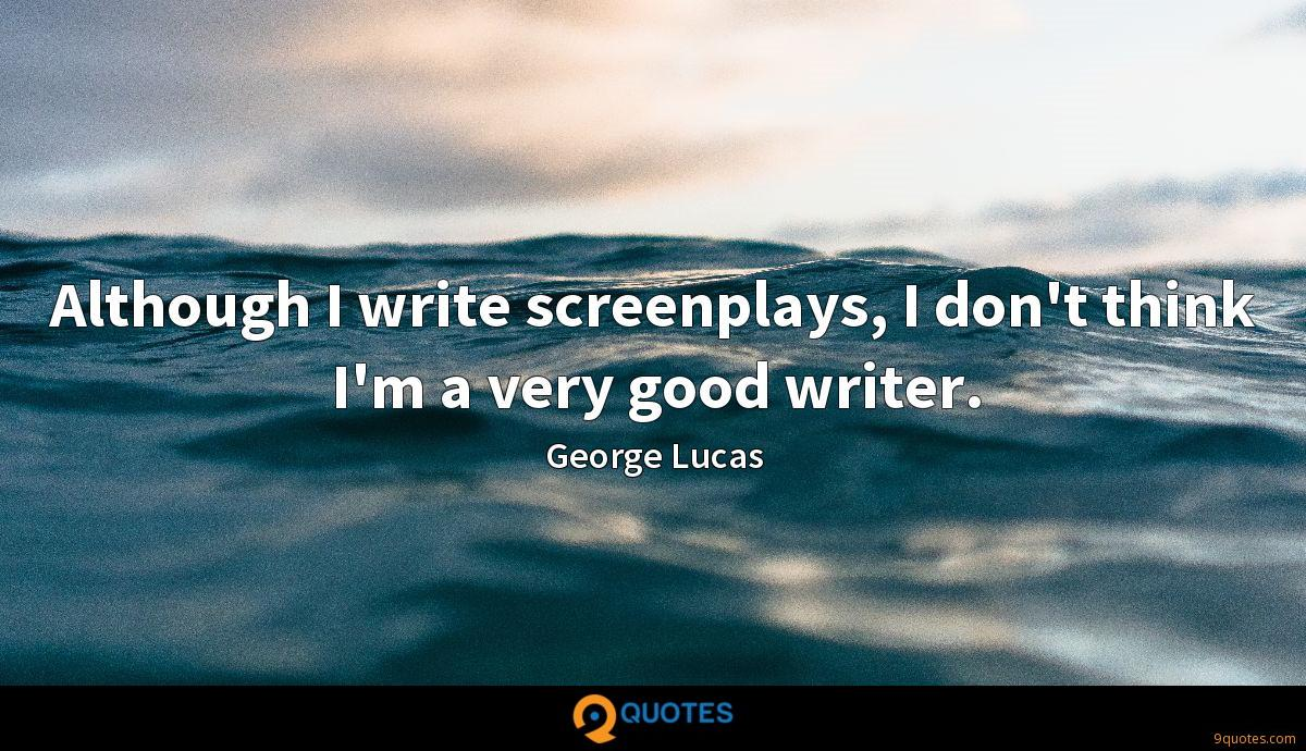 Although I write screenplays, I don't think I'm a very good writer.