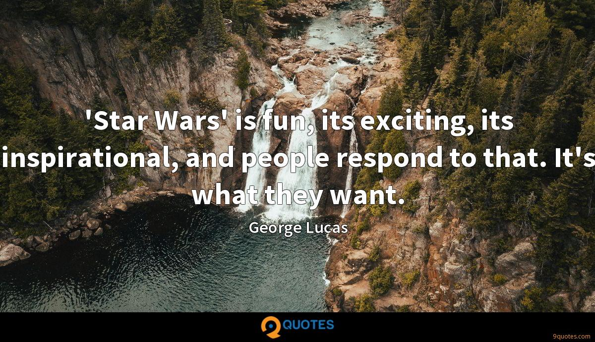 'Star Wars' is fun, its exciting, its inspirational, and people respond to that. It's what they want.