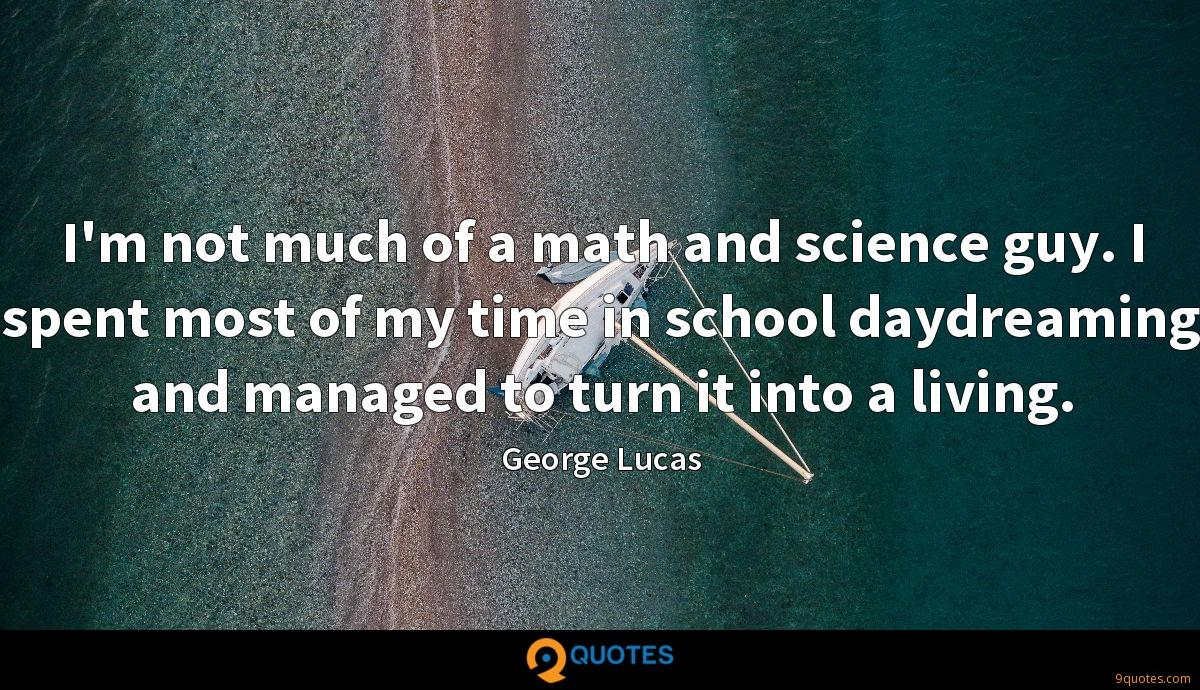I'm not much of a math and science guy. I spent most of my time in school daydreaming and managed to turn it into a living.