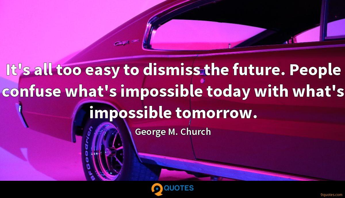 It's all too easy to dismiss the future. People confuse what's impossible today with what's impossible tomorrow.