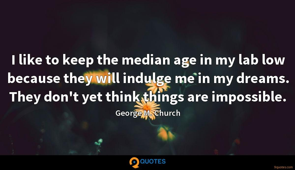 I like to keep the median age in my lab low because they will indulge me in my dreams. They don't yet think things are impossible.