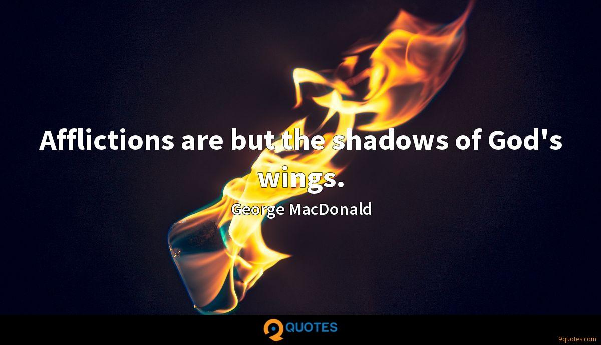 Afflictions are but the shadows of God's wings.