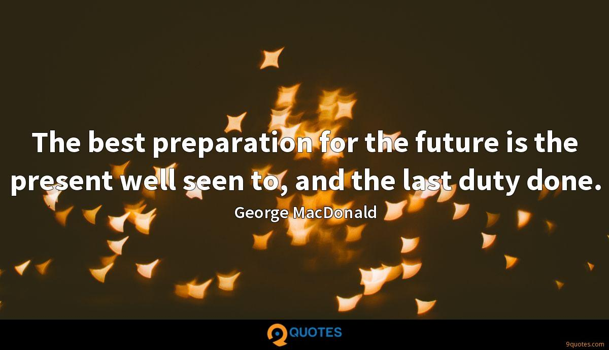The best preparation for the future is the present well seen to, and the last duty done.