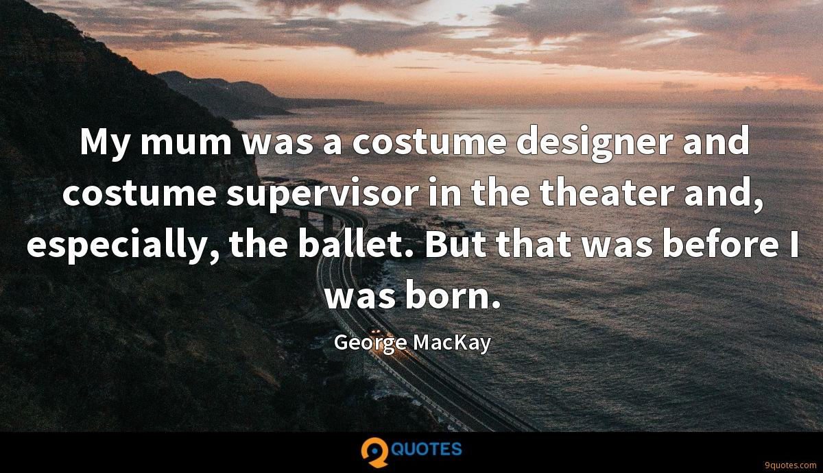My mum was a costume designer and costume supervisor in the theater and, especially, the ballet. But that was before I was born.