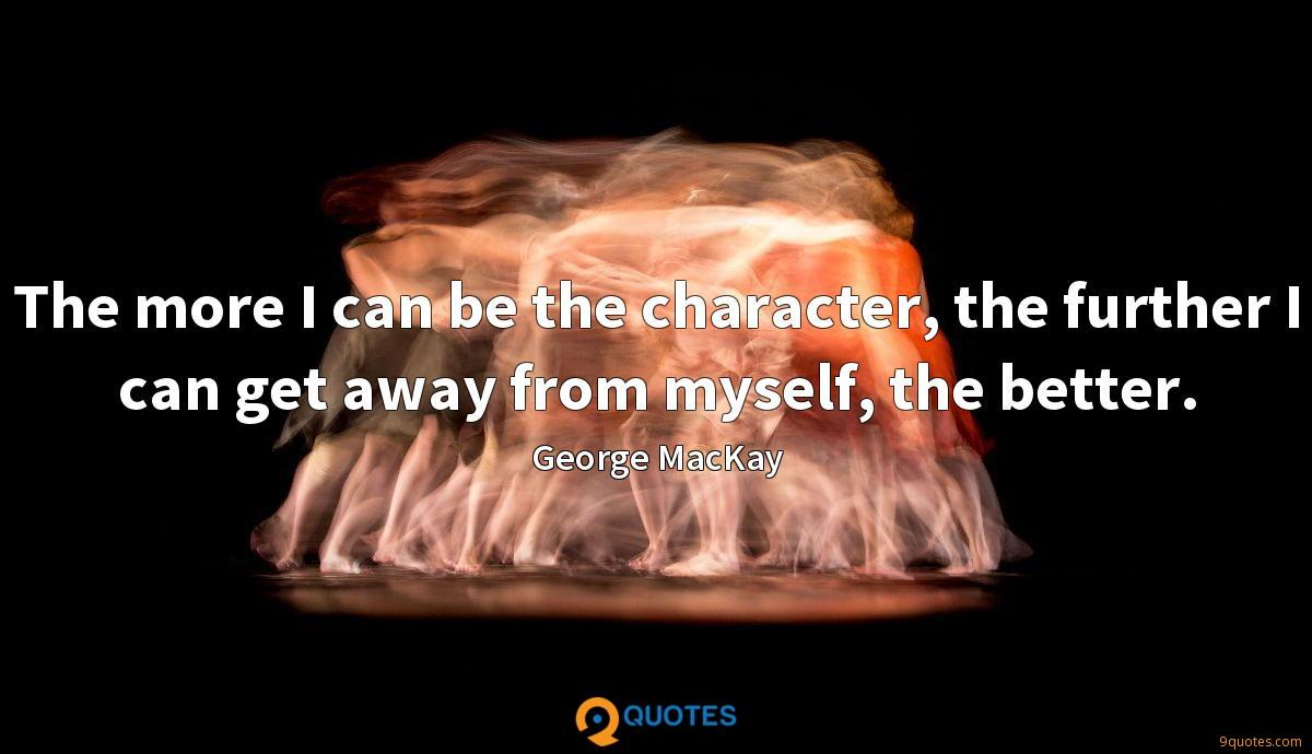 The more I can be the character, the further I can get away from myself, the better.