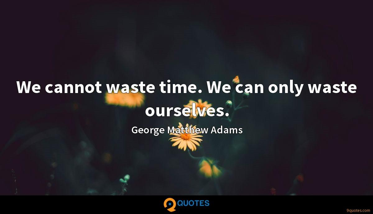 We cannot waste time. We can only waste ourselves.