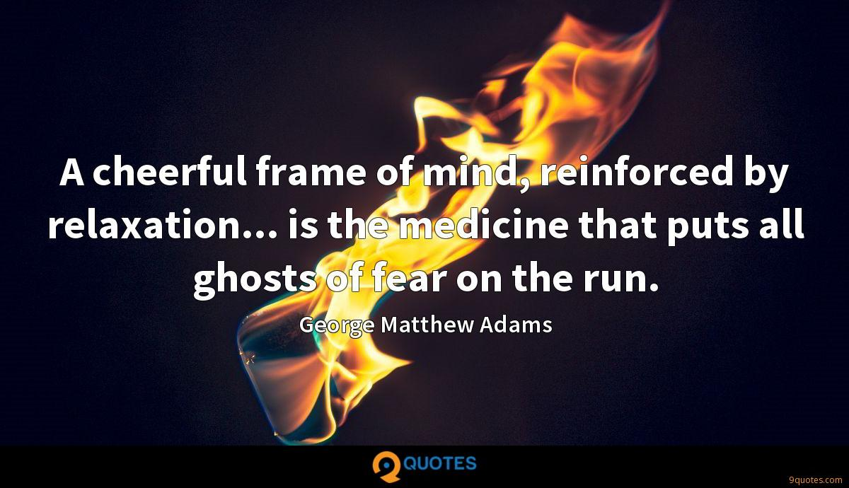A cheerful frame of mind, reinforced by relaxation... is the medicine that puts all ghosts of fear on the run.