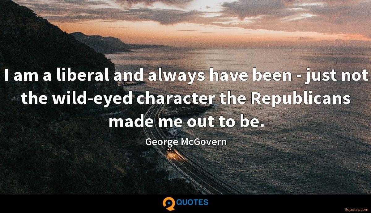 I am a liberal and always have been - just not the wild-eyed character the Republicans made me out to be.