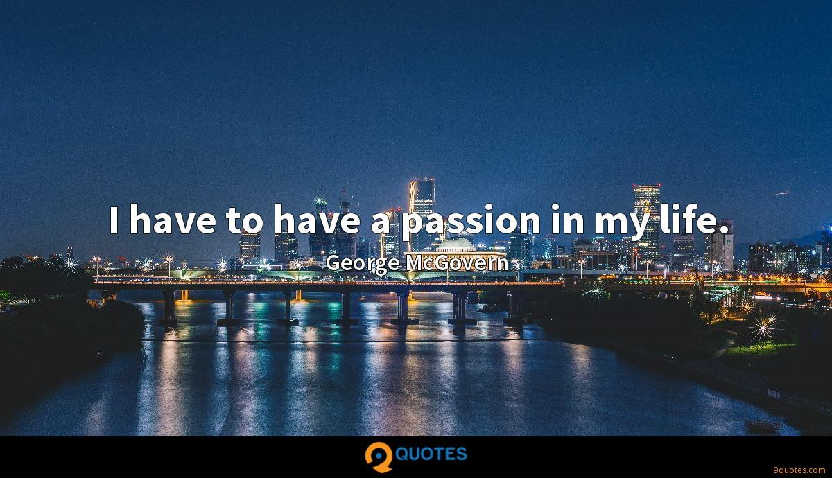 I have to have a passion in my life.