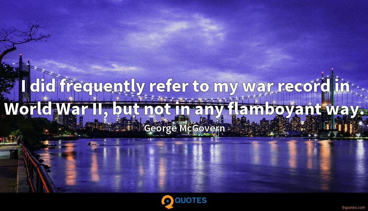 I did frequently refer to my war record in World War II, but not in any flamboyant way.