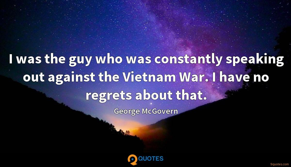 I was the guy who was constantly speaking out against the Vietnam War. I have no regrets about that.