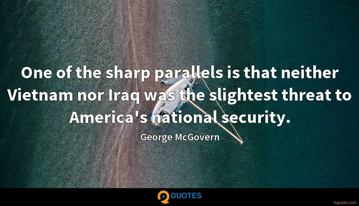 One of the sharp parallels is that neither Vietnam nor Iraq was the slightest threat to America's national security.