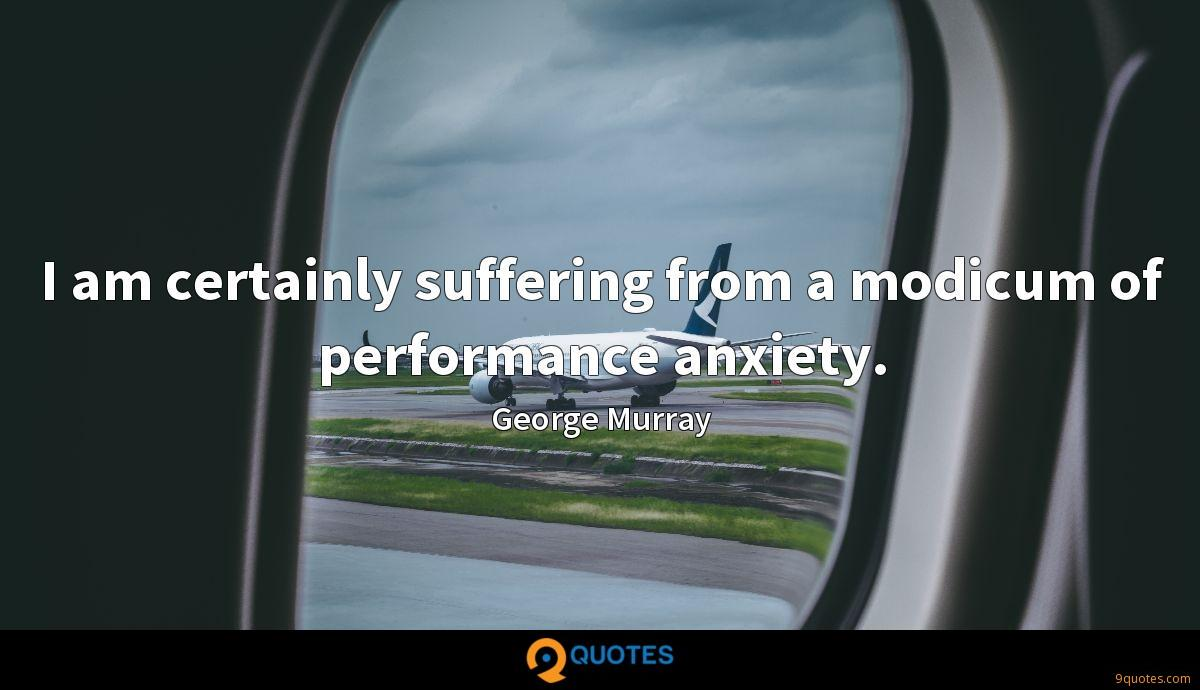 I am certainly suffering from a modicum of performance anxiety.