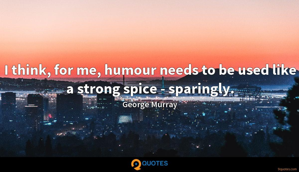 I think, for me, humour needs to be used like a strong spice - sparingly.