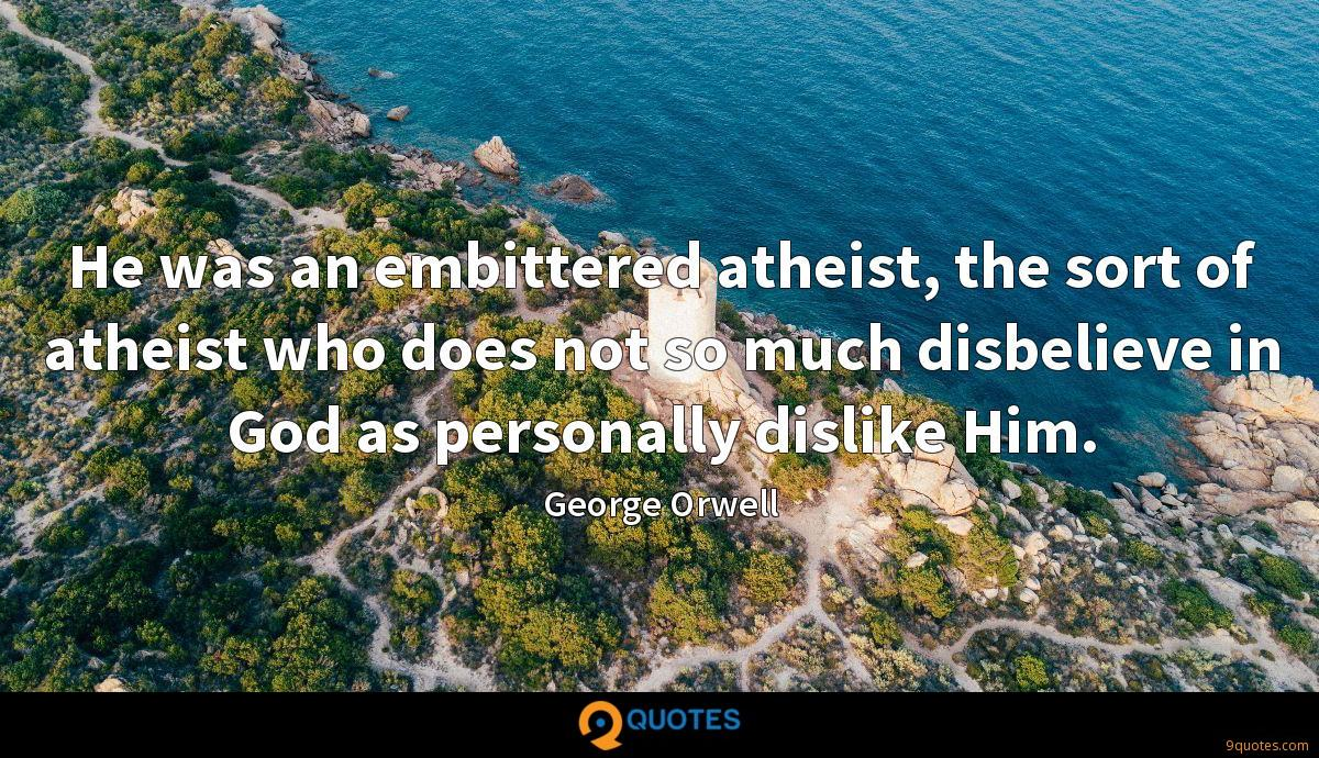 He was an embittered atheist, the sort of atheist who does not so much disbelieve in God as personally dislike Him.