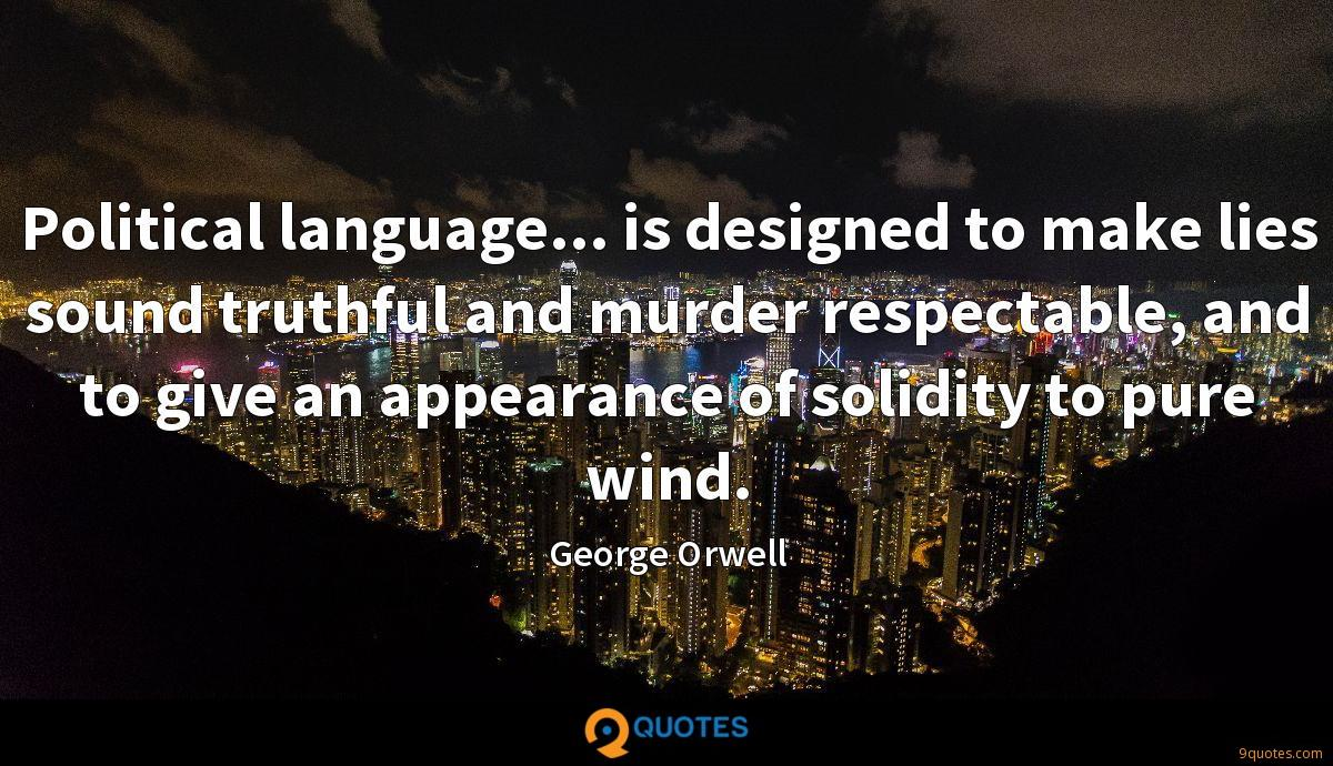 Political language... is designed to make lies sound truthful and murder respectable, and to give an appearance of solidity to pure wind.
